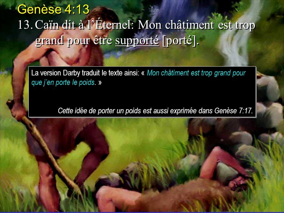 Genèse 4:13 13. Caïn dit à l'Éternel: Mon châtiment est trop grand pour être supporté [porté].